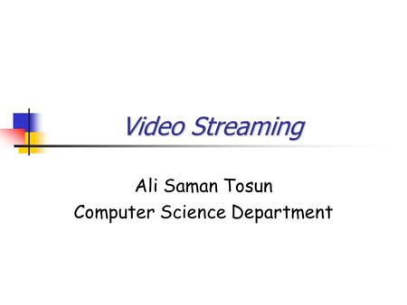 Video Streaming Ali Saman Tosun Computer Science Department.