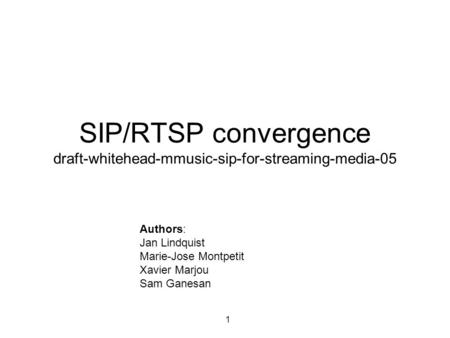1 SIP/RTSP convergence draft-whitehead-mmusic-sip-for-streaming-media-05 Authors: Jan Lindquist Marie-Jose Montpetit Xavier Marjou Sam Ganesan.