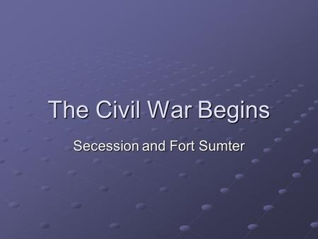The Civil War Begins Secession and Fort Sumter. SECESSION Southern States desperate to preserve the slave system SC seceded Dec. 20, 1860, others followed.