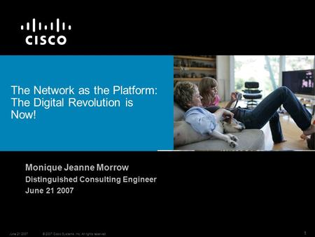 © 2007 Cisco Systems, Inc. All rights reserved.June 21 2007 1 The Network as the Platform: The Digital Revolution is Now! Monique Jeanne Morrow Distinguished.