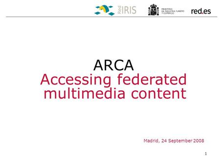 1 Madrid, 24 September 2008 ARCA Accessing federated multimedia content.