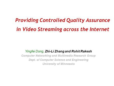 Providing Controlled Quality Assurance in Video Streaming across the Internet Yingfei Dong, Zhi-Li Zhang and Rohit Rakesh Computer Networking and Multimedia.