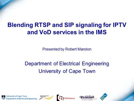Blending RTSP and SIP signaling for IPTV and VoD services in the IMS Presented by Robert Marston Department of Electrical Engineering University of Cape.