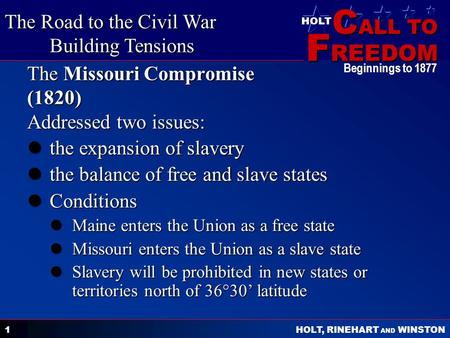 C ALL TO F REEDOM HOLT HOLT, RINEHART AND WINSTON Beginnings to 1877 1 The Missouri Compromise (1820) Addressed two issues: the expansion of slavery the.