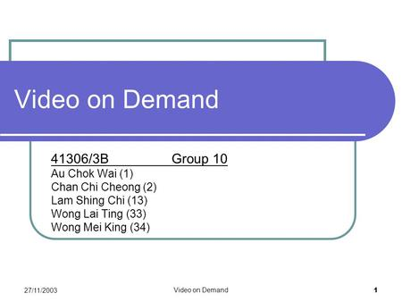 27/11/2003 Video on Demand 1 41306/3B Group 10 Au Chok Wai (1) Chan Chi Cheong (2) Lam Shing Chi (13) Wong Lai Ting (33) Wong Mei King (34)