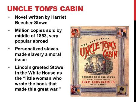 UNCLE TOM'S CABIN Novel written by Harriet Beecher Stowe Million copies sold by middle of 1853, very popular abroad Personalized slaves, made slavery a.