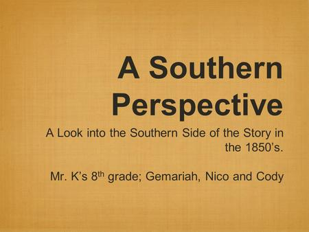 A Southern Perspective A Look into the Southern Side of the Story in the 1850's. Mr. K's 8 th grade; Gemariah, Nico and Cody.