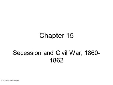 Chapter 15 Secession and Civil War, 1860- 1862 (c) 2003 Wadsworth Group All rights reserved.