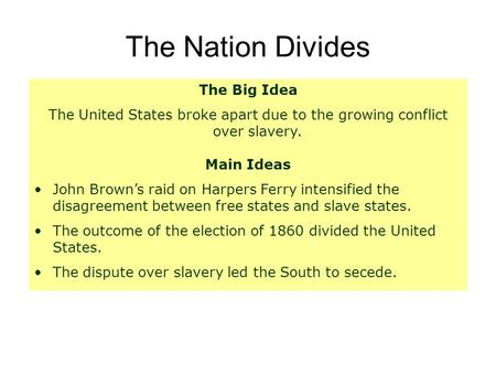 The Nation Divides The Big Idea The United States broke apart due to the growing conflict over slavery. Main Ideas John Brown's raid on Harpers Ferry intensified.