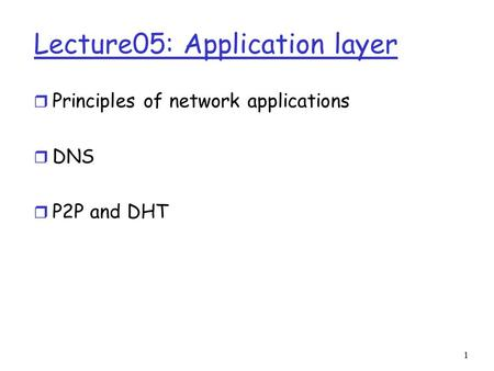 1 Lecture05: Application layer r Principles of network applications r DNS r P2P and DHT.