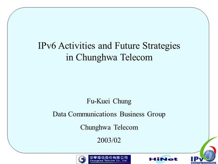 IPv6 Activities and Future Strategies in Chunghwa Telecom Fu-Kuei Chung Data Communications Business Group Chunghwa Telecom 2003/02.