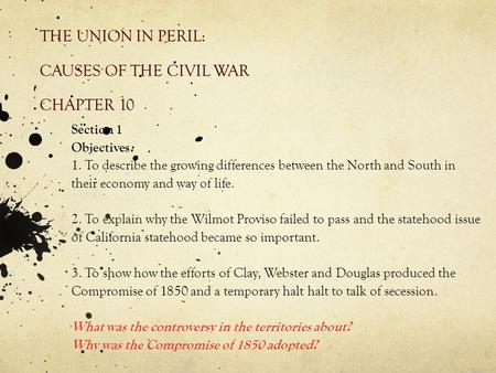 THE UNION IN PERIL: CAUSES OF THE CIVIL WAR CHAPTER 10 Section 1 Objectives: 1. To describe the growing differences between the North and South in their.