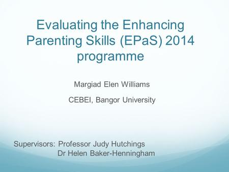 Evaluating the Enhancing Parenting Skills (EPaS) 2014 programme Margiad Elen Williams CEBEI, Bangor University Supervisors: Professor Judy Hutchings Dr.