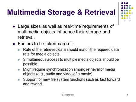 B. Prabhakaran1 Multimedia Storage & Retrieval Large sizes as well as real-time requirements of multimedia objects influence their storage and retrieval.