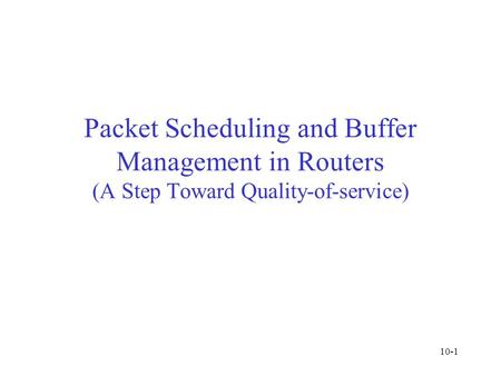 Packet Scheduling and Buffer Management in Routers (A Step Toward Quality-of-service) 10-1.