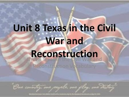Unit 8 Texas in the Civil War and Reconstruction Unit 8 Texas in the Civil War and Reconstruction Vocabulary.