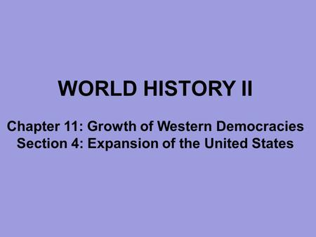 WORLD HISTORY II Chapter 11: Growth of Western Democracies Section 4: Expansion of the United States.