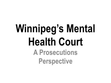 Winnipeg's Mental Health Court A Prosecutions Perspective.