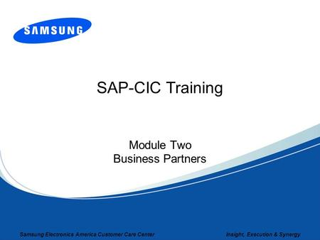 Samsung Electronics America Customer Care Center Insight, Execution & Synergy SAP-CIC Training Module Two Business Partners.