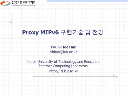 Proxy MIPv6 구현기술 및 전망 Youn-Hee Han Korea University of Technology and Education Internet Computing Laboratory