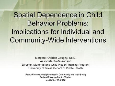 Spatial Dependence in Child Behavior Problems: Implications for Individual and Community-Wide Interventions Margaret O'Brien Caughy, Sc.D. Associate Professor.