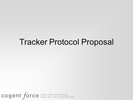 David A. Bryan, PPSP Workshop, Beijing, China, June 17th and 18th 2010 Tracker Protocol Proposal.