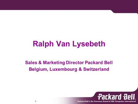 1 Ralph Van Lysebeth Sales & Marketing Director Packard Bell Belgium, Luxembourg & Switzerland.