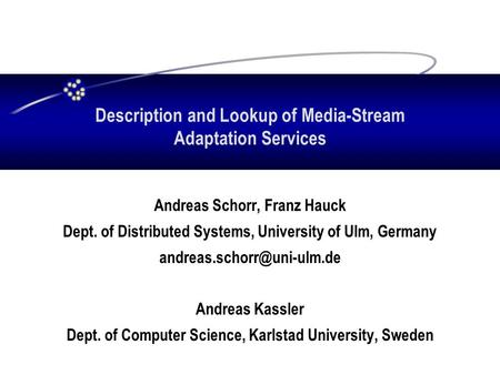 Description and Lookup of Media-Stream Adaptation Services Andreas Schorr, Franz Hauck Dept. of Distributed Systems, University of Ulm, Germany