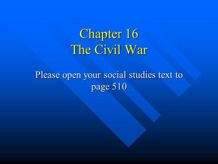 Chapter 16 The Civil War Please open your social studies text to page 510.