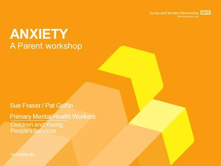ANXIETY A Parent workshop Sue Fraser / Pat Griffin Primary Mental Health Workers.