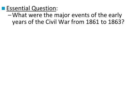 Essential Question: –What were the major events of the early years of the Civil War from 1861 to 1863?