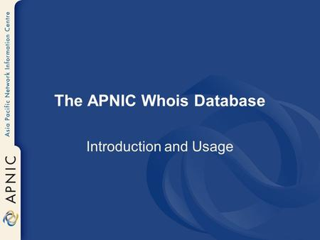 The APNIC Whois Database Introduction and Usage. whois.apnic.net whois.ripe.netwhois.arin.net Server Unix Client 'X' Client Command Prompt / Web Interface.
