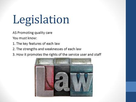 Legislation AS Promoting quality care You must know: 1. The key features of each law 2. The strengths and weaknesses of each law 3. How it promotes the.