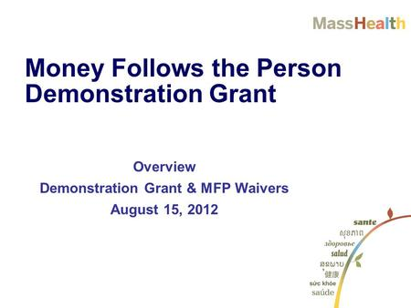 Overview Demonstration Grant & MFP Waivers August 15, 2012 Money Follows the Person Demonstration Grant.
