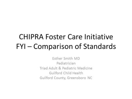 CHIPRA Foster Care Initiative FYI – Comparison of Standards Esther Smith MD Pediatrician Triad Adult & Pediatric Medicine Guilford Child Health Guilford.
