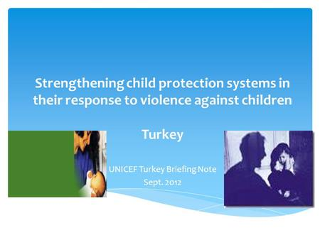 Strengthening child protection systems in their response to violence against children Turkey UNICEF Turkey Briefing Note Sept. 2012.