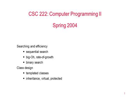 1 CSC 222: Computer Programming II Spring 2004 Searching and efficiency  sequential search  big-Oh, rate-of-growth  binary search Class design  templated.