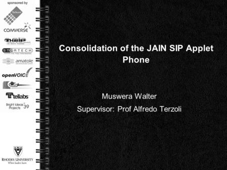 Page  1 Consolidation of the JAIN SIP Applet Phone Muswera Walter Supervisor: Prof Alfredo Terzoli.