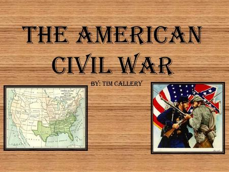 The American Civil War By: Tim Callery.