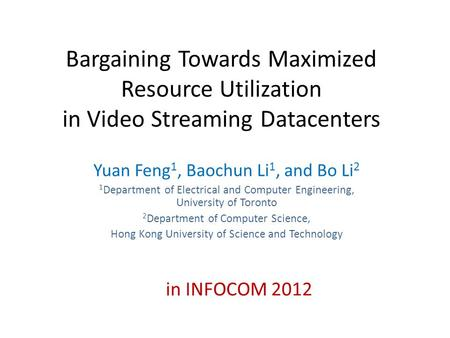 Bargaining Towards Maximized Resource Utilization in Video Streaming Datacenters Yuan Feng 1, Baochun Li 1, and Bo Li 2 1 Department of Electrical and.