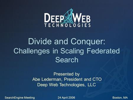 Divide and Conquer: Challenges in Scaling Federated Search Presented by Abe Lederman, President and CTO Deep Web Technologies, LLC SearchEngine Meeting.