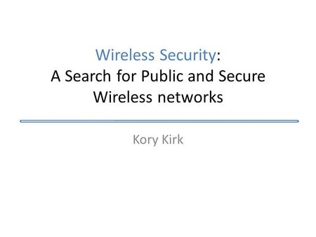 Wireless Security: A Search for Public and Secure Wireless networks Kory Kirk.