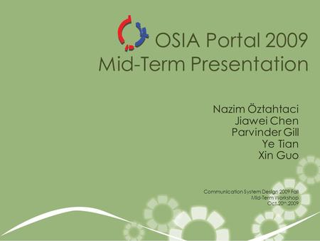 OSIA Portal 2009 Mid-Term Presentation Nazim Öztahtaci Jiawei Chen Parvinder Gill Ye Tian Xin Guo Communication System Design 2009 Fall Mid-Term Workshop.