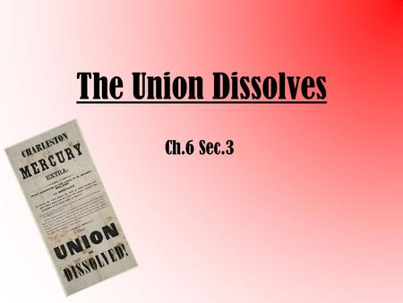 The Union Dissolves Ch.6 Sec.3 Election of 1860 – Stephen Dougles (D) – John Breckenridge (D) – Abraham Lincoln (R) – John Bell (CU) Lincoln wins despite.