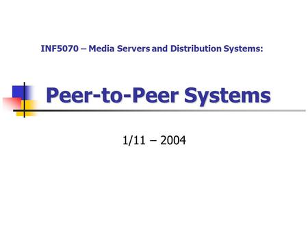Peer-to-Peer Systems 1/11 – 2004 INF5070 – Media Servers and Distribution Systems: