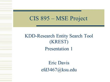 CIS 895 – MSE Project KDD-Research Entity Search Tool (KREST) Presentation 1 Eric Davis