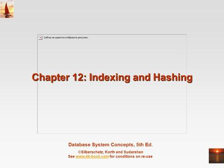 Database System Concepts, 5th Ed. ©Silberschatz, Korth and Sudarshan See www.db-book.com for conditions on re-usewww.db-book.com Chapter 12: Indexing and.