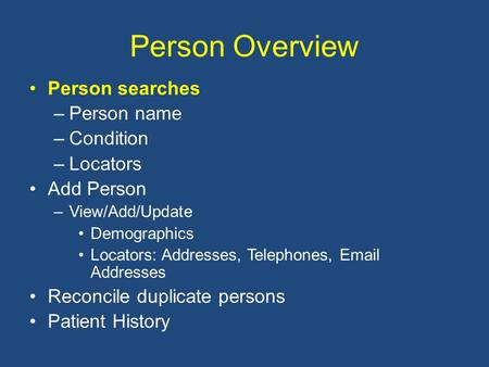Person Overview Person searches –Person name –Condition –Locators Add Person –View/Add/Update Demographics Locators: Addresses, Telephones, Email Addresses.
