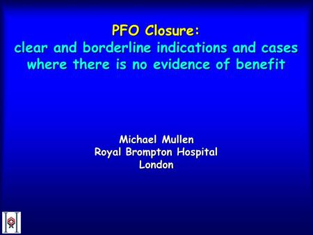 PFO Closure: clear and borderline indications and cases where there is no evidence of benefit Michael Mullen Royal Brompton Hospital London.