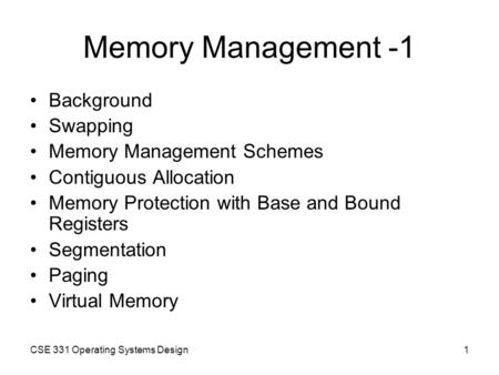 CSE 331 Operating Systems Design1 Memory Management -1 Background Swapping Memory Management Schemes Contiguous Allocation Memory Protection with Base.